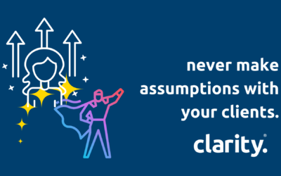 Never make assumptions with your clients